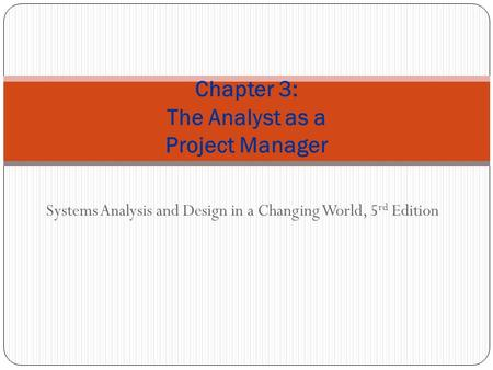 Systems Analysis and Design in a Changing World, 5 rd Edition Chapter 3: The Analyst as a Project Manager.