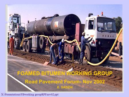 X:\Presentations\FBworking groupRPFnov02.ppt DEPARTMENT OF TRANSPORT & PUBLIC WORKS FOAMED BITUMEN WORKING GROUP Road Pavement Forum- Nov 2002 E. SADZIK.
