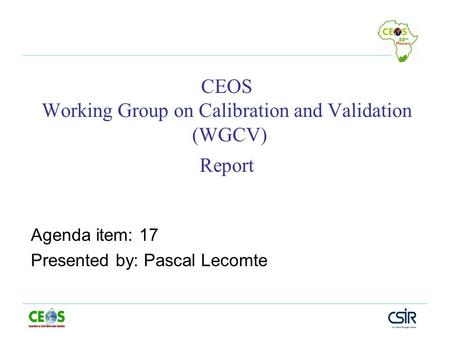 CEOS Working Group on Calibration and Validation (WGCV) Report Agenda item: 17 Presented by: Pascal Lecomte.