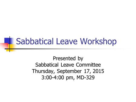 Sabbatical Leave Workshop Presented by Sabbatical Leave Committee Thursday, September 17, 2015 3:00-4:00 pm, MD-329.