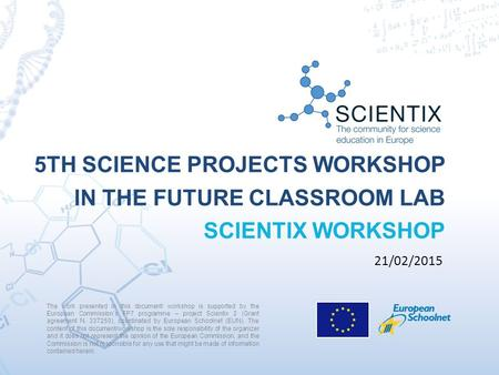 5TH SCIENCE PROJECTS WORKSHOP IN THE FUTURE CLASSROOM LAB SCIENTIX WORKSHOP The work presented in this document/ workshop is supported by the European.