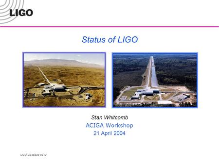 LIGO- G040230-00-D Status of LIGO Stan Whitcomb ACIGA Workshop 21 April 2004.