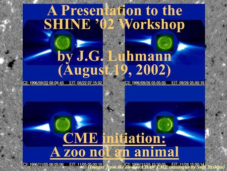 A Presentation to the SHINE '02 Workshop by J.G. Luhmann (August 19, 2002) CME initiation: A zoo not an animal (Images from the on-line CDAW CME catalogue.