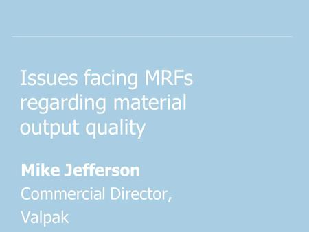 Issues facing MRFs regarding material output quality Mike Jefferson Commercial Director, Valpak.