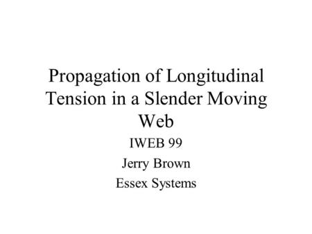 Propagation of Longitudinal Tension in a Slender Moving Web IWEB <strong>99</strong> Jerry Brown Essex Systems.