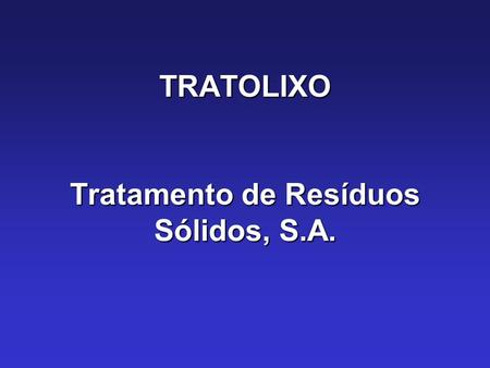 TRATOLIXO Tratamento de Resíduos Sólidos, S.A..  51% Public (4 municipalities)  49% Private  Created in 1991  104 employees.