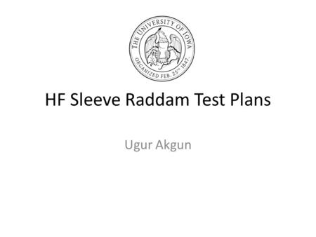 HF Sleeve Raddam Test Plans Ugur Akgun. Outline We started sleeve raddam in Iowa, ASAP. 11 different types of Tyvek from DuPond, two different thickness.