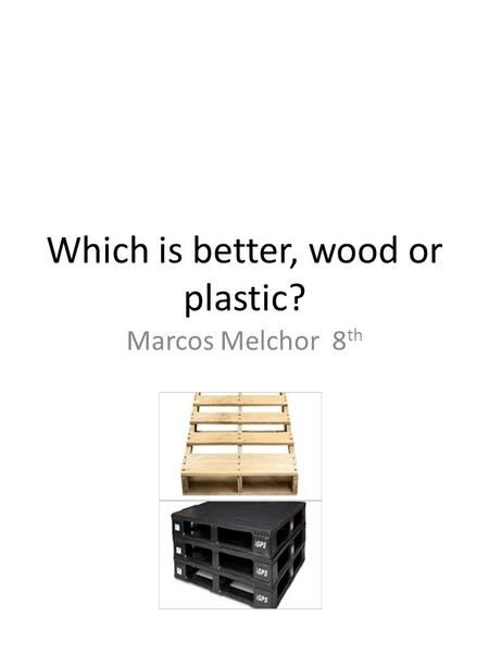 Which is better, wood or <strong>plastic</strong>? Marcos Melchor 8 th.