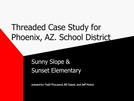Threaded Case Study for Phoenix, AZ. School District Sunny Slope & Sunset Elementary present by Todd Thousand, Bill Siepel, and Jeff Moore.
