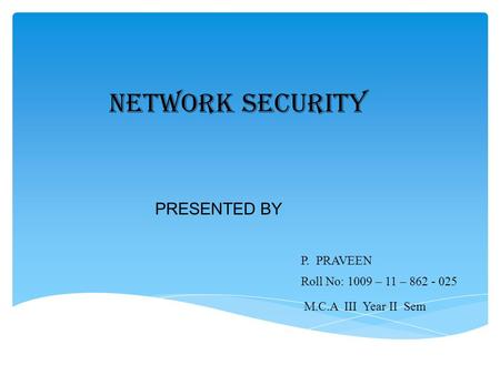 PRESENTED BY P. PRAVEEN Roll No: 1009 – 11 – 862 - 025 NETWORK SECURITY M.C.A III Year II Sem.