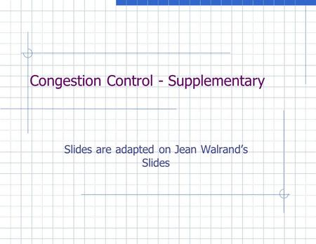 Congestion Control - Supplementary Slides are adapted on Jean Walrand's Slides.