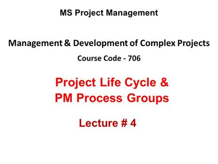 Management & Development of Complex Projects Course Code - 706 MS Project Management Project Life Cycle & PM Process Groups Lecture # 4.