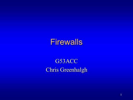 1 Firewalls G53ACC Chris Greenhalgh. 2 Contents l Attacks l Principles l Simple filters l Full firewall l Books: Comer ch. 40.10-40.13.