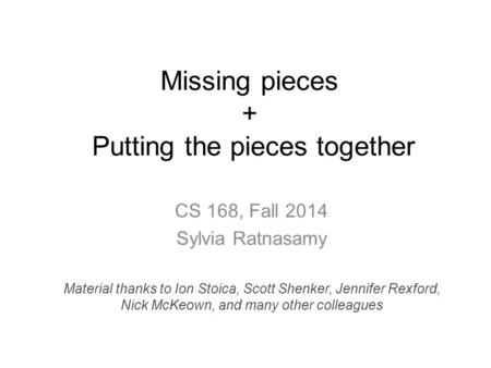 Missing pieces + Putting the pieces together CS 168, Fall 2014 Sylvia Ratnasamy Material thanks to Ion Stoica, Scott Shenker, Jennifer Rexford, Nick McKeown,