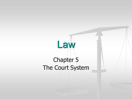 Law Chapter 5 The Court System. What are the intended goals for this course? To provide a practical understanding of law and the legal system that will.