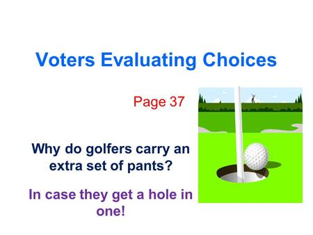 Voters Evaluating Choices Page 37 Why do golfers carry an extra set of pants? In case they get a hole in one!
