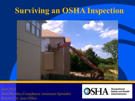 1 June 2012 Mark Banden, Compliance Assistance Specialist Kansas City Area Office Surviving an OSHA Inspection.