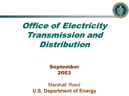 Office of Electricity Transmission and Distribution September 2003 Marshall Reed U.S. Department of Energy.