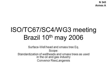 ISO/TC67/SC4/WG3 meeting Brazil 10 th may 2006 Surface-Well head and xmass tree Eq. Scope: Standardization of wellheads and xmass trees as used in the.