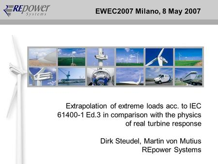 EWEC2007 Milano, 8 May 2007 Extrapolation of extreme loads acc. to IEC 61400-1 Ed.3 in comparison with the physics of real turbine response Dirk Steudel,