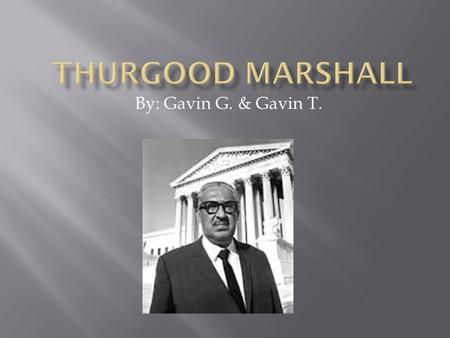 By: Gavin G. & Gavin T..  Marshall was born in Baltimore, Maryland on July 2, 1908.  Often got in trouble in school for misbehaving.  He loved to argue.