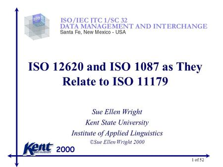2000 1 of 52 ISO 12620 and ISO 1087 as They Relate to ISO 11179 Sue Ellen Wright Kent State University Institute of Applied Linguistics ©Sue Ellen Wright.
