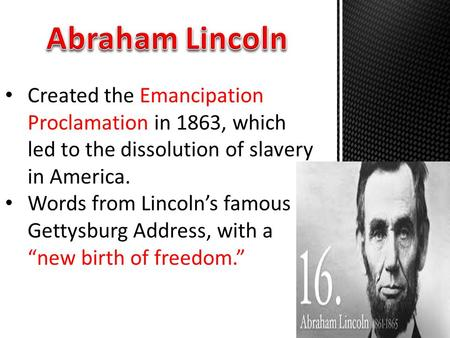 Created the Emancipation Proclamation in 1863, which led to the dissolution of slavery in America. Words from Lincoln's famous Gettysburg Address, with.