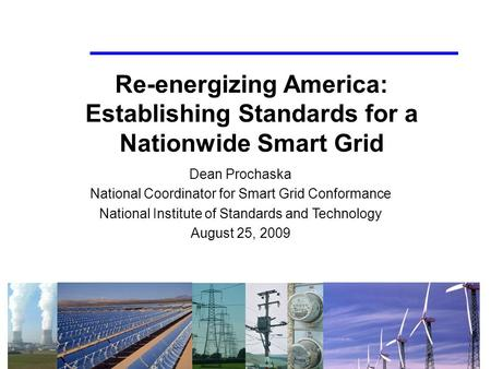 1 Re-energizing America: Establishing Standards for a Nationwide Smart Grid Dean Prochaska National Coordinator for Smart Grid Conformance National Institute.