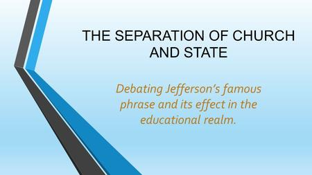 THE SEPARATION OF CHURCH AND STATE Debating Jefferson's famous phrase and its effect in the educational realm.