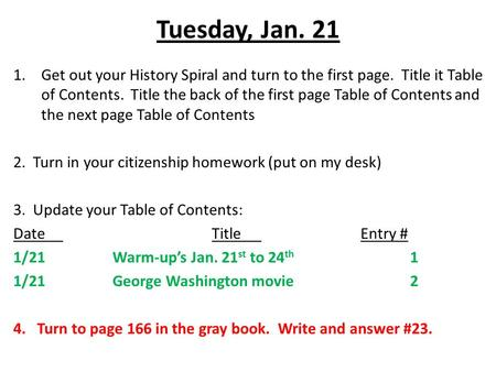 Tuesday, Jan. 21 1.Get out your History Spiral and turn to the first page. Title it Table of Contents. Title the back of the first page Table of Contents.