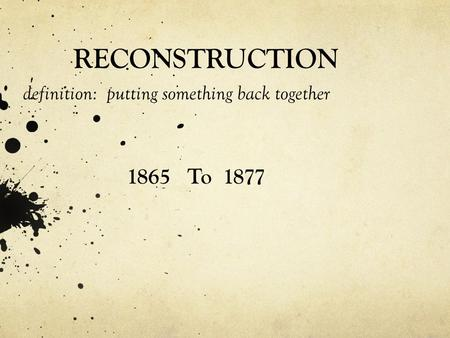 RECONSTRUCTION definition: putting something back together 1865 To 1877.