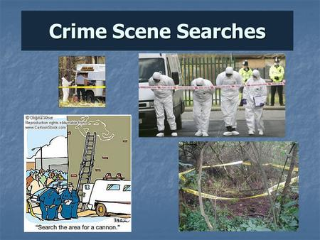 Crime Scene Searches Crime Scene Search Careful and methodical search Crime Scenes are 3- dimensional -floors, walls, ceilings.