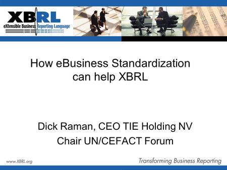 How eBusiness Standardization can help XBRL Dick Raman, CEO TIE Holding NV Chair UN/CEFACT Forum.