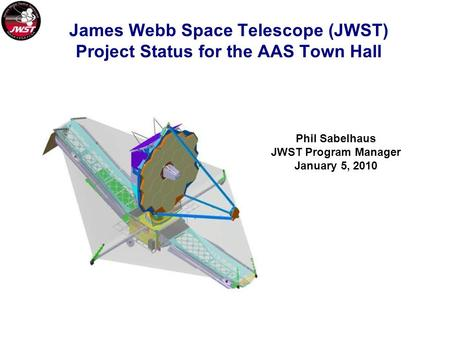 James Webb Space Telescope (JWST) Project Status for the AAS Town Hall Phil Sabelhaus JWST Program Manager January 5, 2010.