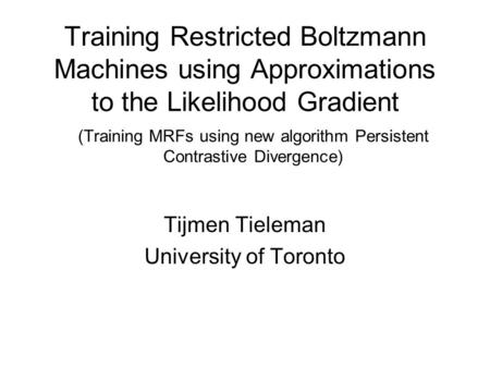 Training Restricted Boltzmann Machines using Approximations to the Likelihood Gradient Tijmen Tieleman University of Toronto (Training MRFs using new algorithm.