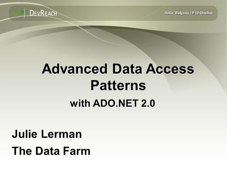 Sofia, Bulgaria | 9-10 October Advanced Data Access Patterns with ADO.NET 2.0 Julie Lerman The Data Farm Julie Lerman The Data Farm.