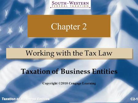 Taxation of Business Entities C2-1 Chapter 2 Working with the Tax Law Copyright ©2010 Cengage Learning Taxation of Business Entities.