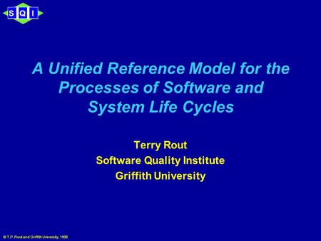 SQI © T.P. Rout and Griffith University, 1996 A Unified Reference Model for the Processes of Software and System Life Cycles Terry Rout Software Quality.