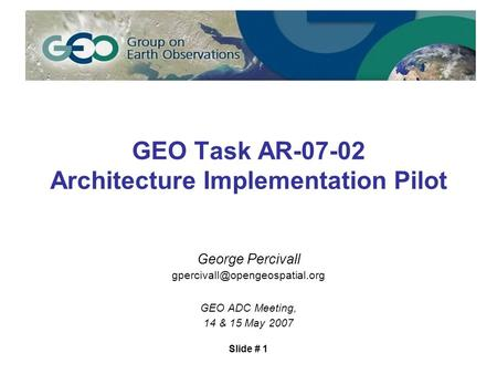 Slide # 1 GEO Task AR-07-02 Architecture Implementation Pilot George Percivall GEO ADC Meeting, 14 & 15 May 2007.