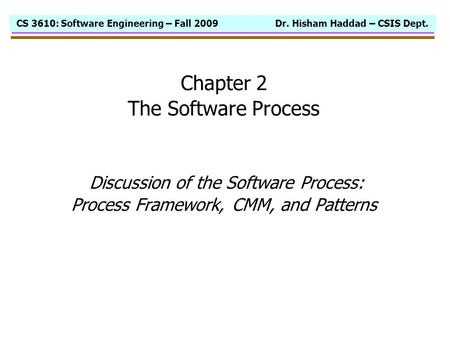 CS 3610: Software Engineering – Fall 2009 Dr. Hisham Haddad – CSIS Dept. Chapter 2 The Software Process Discussion of the Software Process: Process Framework,