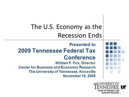 Presented to 2009 Tennessee Federal Tax Conference William F. Fox, Director Center for Business and Economic Research The University of Tennessee, Knoxville.