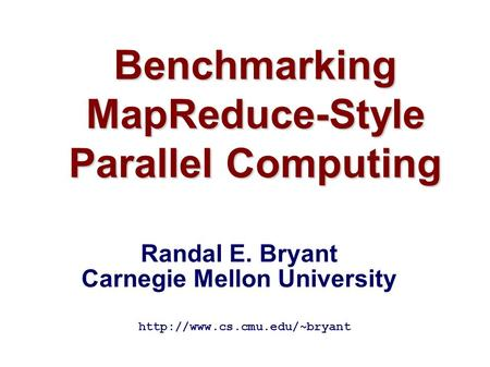 Benchmarking MapReduce-Style Parallel Computing  Randal E. Bryant Carnegie Mellon University.