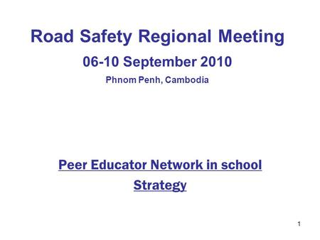 1 Road Safety Regional Meeting 06-10 September 2010 Phnom Penh, Cambodia Peer Educator Network in school Strategy.