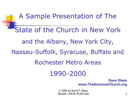 © 2004 by David T. Olson Sample - Not for Public Use1 A Sample Presentation of The State of the Church in New York and the Albany, New York City, Nassau-Suffolk,
