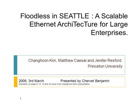 Floodless in SEATTLE : A Scalable Ethernet ArchiTecTure for Large Enterprises. Changhoon Kim, Matthew Caesar and Jenifer Rexford. Princeton University.