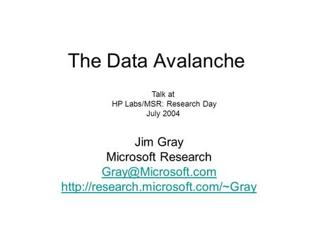 The Data Avalanche Jim Gray Microsoft Research  Talk at HP Labs/MSR: Research Day July 2004.