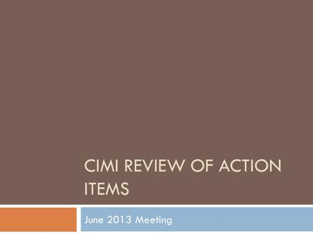 CIMI REVIEW OF ACTION ITEMS June 2013 Meeting. June 2013 Action Items  Assess tooling requirements and options to generate example instances -- Harold.