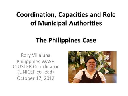 Coordination, Capacities and Role of Municipal Authorities The Philippines Case Rory Villaluna Philippines WASH CLUSTER Coordinator (UNICEF co-lead) October.