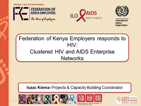 Www.aids2014.org Federation of Kenya Employers responds to HIV: Clustered HIV and AIDS Enterprise Networks Working It Out: HIV and Workplace Isaac Kiema-
