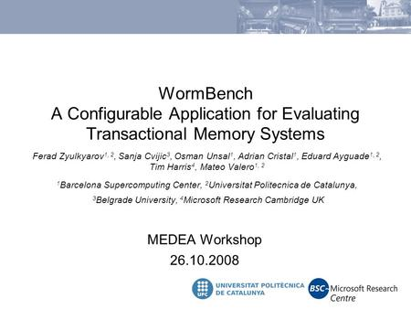 WormBench A Configurable Application for Evaluating Transactional Memory Systems MEDEA Workshop 26.10.2008 Ferad Zyulkyarov 1, 2, Sanja Cvijic 3, Osman.